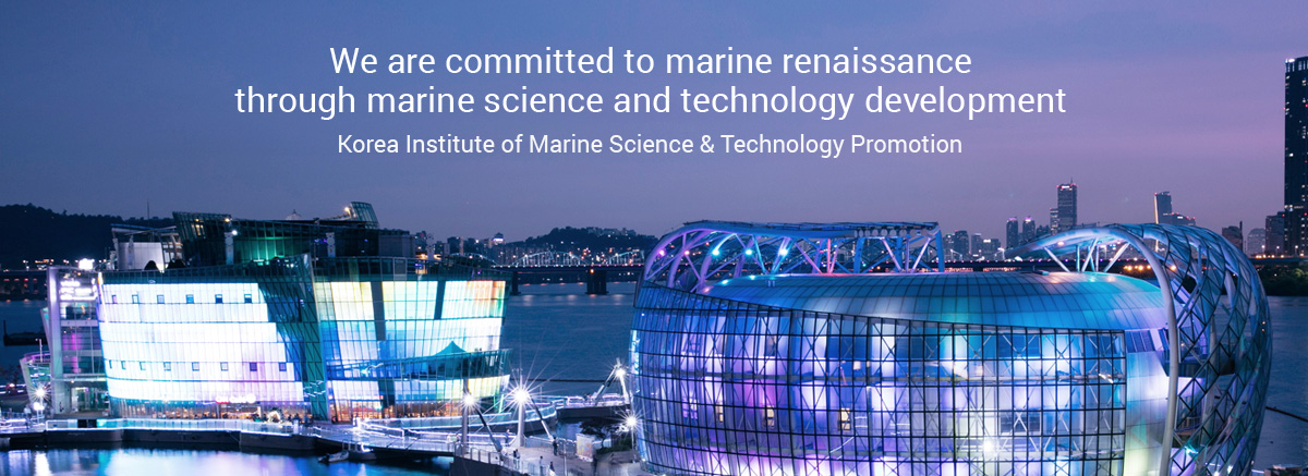 We are committed to marine renaissance through marine science and technology development. Korea Institute of Marine Science & Technology Promotion